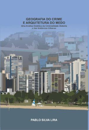 Geografia do Crime e Arquitetura do Medo: uma análise dialética da criminalidade violenta e das instâncias urbanas