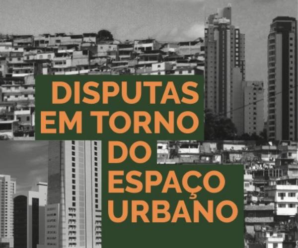Disputas em torno do espaço urbano: processos de [re]produção/construção e apropriação da cidade
