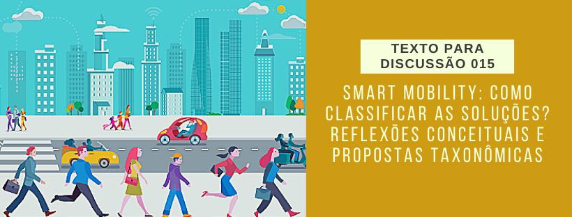 Smart mobility: como classificar as soluções? Reflexões conceituais e propostas taxonômicas (Texto para Discussão)