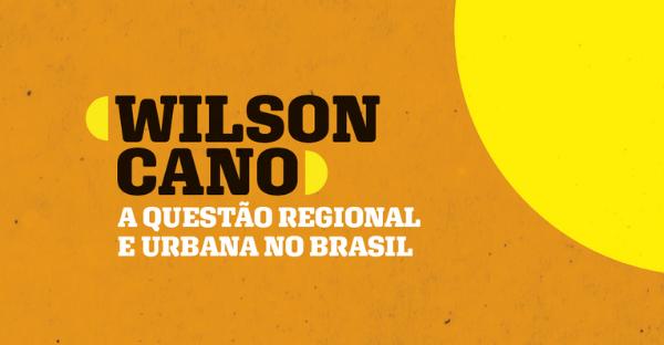 Homenagem ao prof. Wilson Cano – A questão regional e urbana no Brasil